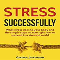 STRESS SUCCESSFULLY: WHAT STRESS DOES TO YOUR BODY AND THE SIMPLE STEPS TO TAKE RIGHT NOW TO SUCCEED IN A STRESSFUL WORLD