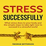 Stress Successfully: What Stress Does to Your Body and the Simple Steps to Take Right Now to Succeed in a Stressful World   George Jefferson