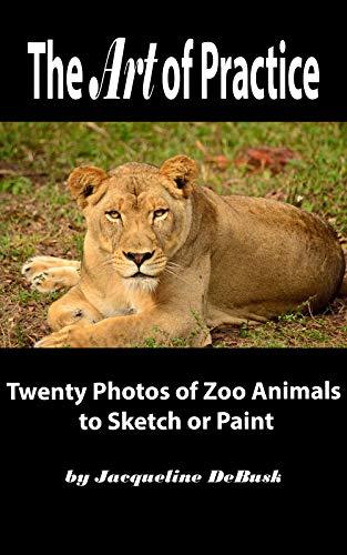 The Art of Practice: Twenty Photos of Zoo Animals to Sketch or Paint (Animals: Zoo Animals Book 1) por Jacqueline DeBusk