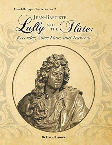 Flute Music French Composers - Jean-Baptiste Lully and the Flûte: Recorder, Voice Flute, and Traverso (French Baroque Flûte Series)