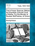 Trial of Isaac Spencer, Before the Supreme Judicial Court of Maine, For the Murder of Reuben McPhetres, of Orono
