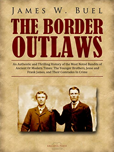 The Border Outlaws: An Authentic and Thrilling History of the Most Noted Bandits of Ancient Or Modern Times: The Younger Brothers, Jesse and Frank James, and Their Comrades In Crime