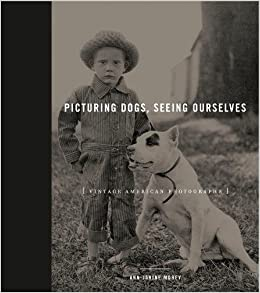 Picturing Dogs, Seeing Ourselves: Vintage American Photographs (Animalibus)