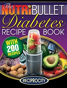 The NutriBullet Diabetes Recipe Book: 200 NutriBullet Diabetes Busting Ultra Low Carb Blast and Smoothie Recipes (Diabetic Low Carb NutriBullet Recipes) (Volume 1)