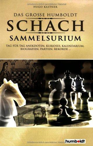 Der grosse Humboldt Schach Sammelsurium: Tag für Tag Anekdoten, Kurioses, Kalendarium, Biografien, Partien, Rekorde...