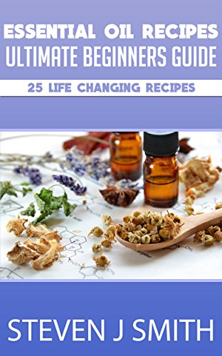 Essential Oil Recipes - Beginners Ultimate Guide - Aromatherapy: Essential  Recipes for Essential Oils! Life Changing  Benefit Yourself Emotionally and
