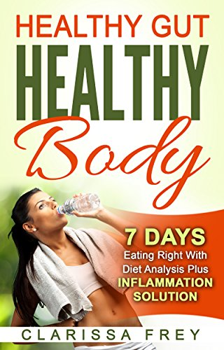 Healthy Gut Healthy Body: 7 Days Eating Right with Diet Analysis Plus Inflammation Solution by [Clarissa Frey, Robin Ford]
