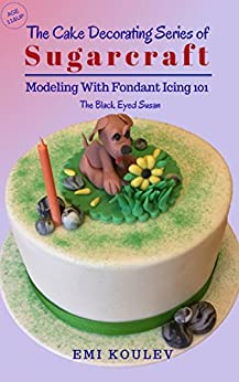 The  Cake Decorating Series of Sugarcraft - Modeling With Fondant 101: The Black Eyed Susan (Modeling With Fondant Icing 101) by [Koulev, Emi]