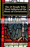 The 25 People Who Most Influenced the Music of Christianity, Robert Jones, 1470117614