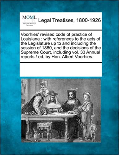 Voorhies' revised code of practice of Louisiana: with references to the acts of the Legislature up to and including the session of 1880, and the ... reports / ed. by Hon. Albert Voorhies.