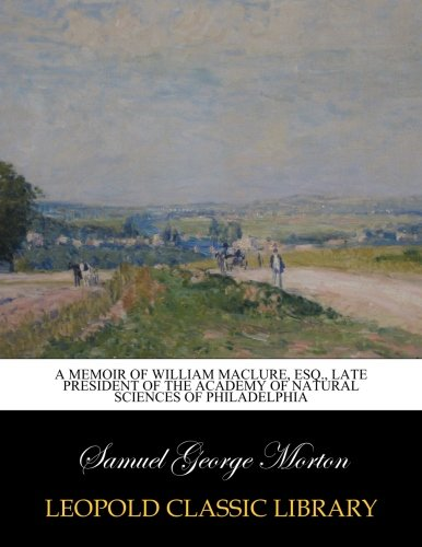 Download A memoir of William Maclure, esq., late president of the Academy of Natural Sciences of Philadelphia PDF