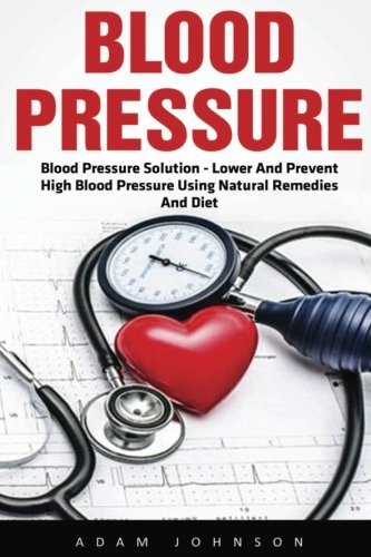 Blood Pressure: Blood Pressure Solution - Lower And Prevent High Blood Pressure Using Natural Remedies And Diet! (High Blood Pressure, Blood Pressure, Hypertension)