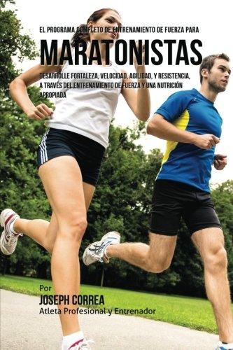 Descargar Libro El Programa Completo De Entrenamiento De Fuerza Para Maratonistas: Desarrolle Fortaleza, Velocidad, Agilidad, Y Resistencia, A Traves Del Entrenamiento De Fuerza Y Una Nutricion Apropiada Joseph Correa (atleta Profesional Y Entrenador)