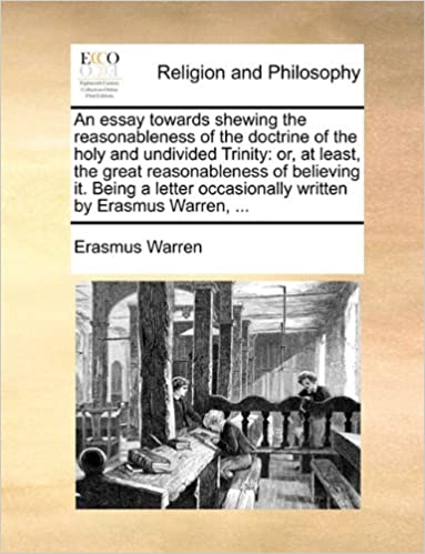 Book An essay towards shewing the reasonableness of the doctrine of the holy and undivided Trinity: or, at least, the great reasonableness of believing it. ... occasionally written by Erasmus Warren, ...
