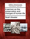A Sermon on the Preservation and Changes of Human Life, Noah Atwater, 1275829759