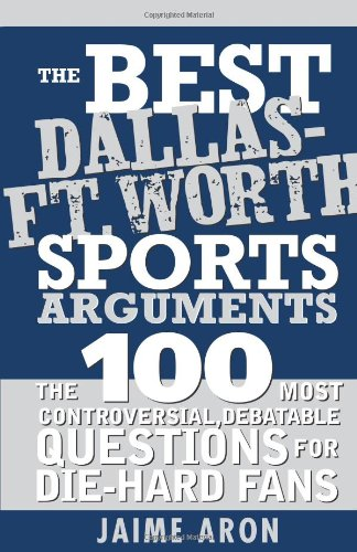The Best Dallas - Fort Worth Sports Arguments: The 100 Most Controversial, Debatable Questions for Die-Hard Fans (Best Sports Arguments)