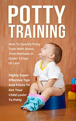 Potty Training: How To Quickly Potty Train With Stress Free Methods In Under 3 Days Or Less Highly Super Effective Tips And Tricks To Get Your Child Lovin' To Potty