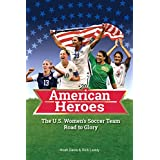 The U.S. Women's Soccer Team Road to Glory: American Heroes