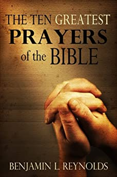 The Ten Greatest Prayers of the Bible by [Reynolds, Benjamin]