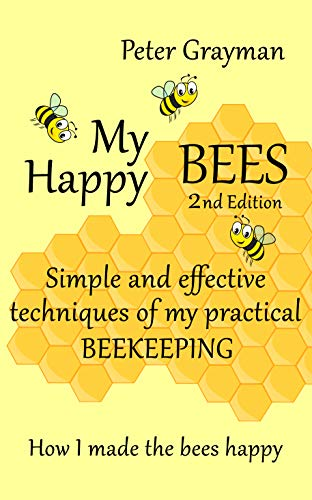 My Happy Bees, 2nd Edition. Simple and Effective Techniques of My Practical Beekeeping. How I Made the Bees Happy. by [Grayman, Peter]