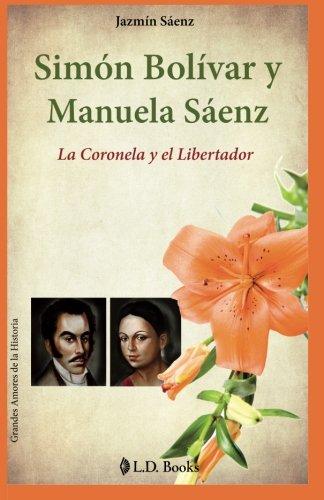 Simon Bolivar y Manuela Saenz: La Coronela y el Libertador (Grandes amores de la historia) (Volume 9) (Spanish Edition) [Jazmin Saenz] (Tapa Blanda)
