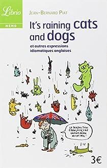 It's Raining Cats and Dogs : Et autres expressions idiomatiques anglaises par Piat