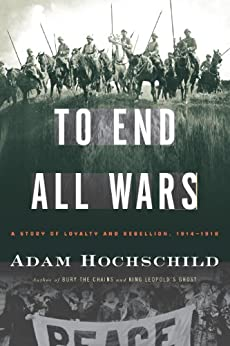 To End All Wars: A Story of Loyalty and Rebellion, 1914-1918 by [Hochschild, Adam]