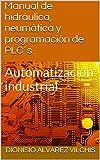 Manual de hidráulica, neumática y programación de PLC´s: Automatización industrial (Spanish Edition)