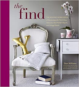 The Find: The Housing Works Book Of Decorating With Thrift Shop Treasures,  Flea Market Objects, And Vintage Details: Stan Williams, Charles King: ...