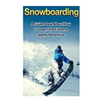 Snowboarding: A guide book on how to learn the extreme sports winter adventure