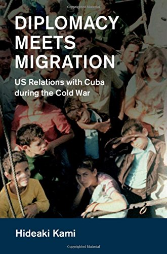 Read Online Diplomacy Meets Migration: US Relations with Cuba during the Cold War (Cambridge Studies in US Foreign Relations) PDF