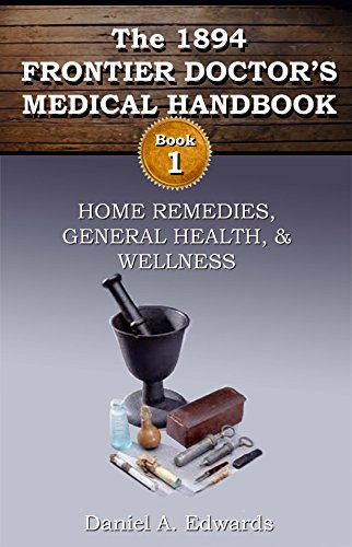 1894 Frontier Doctor's Medical Handbook: Book 1: Home Remedies, General Health and Wellness (The Frontier Doctor's Medical Handbook) by [Edwards, Daniel]