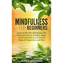 Mindfulness: Mindfulness for Beginners - Learn to live the rest of your life free from Stress, Anxiety, Anger and Frustration in a Constant State of Happiness and Bliss (Mindfulness Meditation)