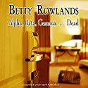 Alpha, Beta, Gamma, Dead Audiobook by Betty Rowlands Narrated by Michael Tudor Barnes