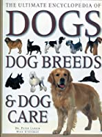 The Ultimate Encyclopedia of Dogs (Dog Breeds & Dog Care)
