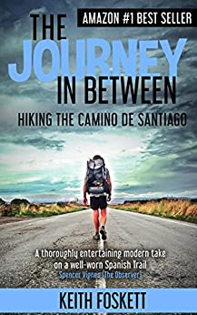 The Journey in Between: A Thru-Hiking Adventure on El Camino de Santiago by [Foskett, Mr Keith]