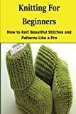 Knitting for Beginners: How to Knit Beautiful Stitches and Patterns Like a Pro