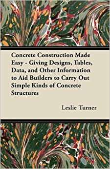 Book Concrete Construction Made Easy - Giving Designs, Tables, Data, and Other Information to Aid Builders to Carry Out Simple Kinds of Concrete Structures