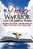 img - for Be a Prayer Warrior and Use Words Wisely: 30 Declarations and Prayers: Speak Victory into Your Life From Bible Scripture by Glenn Langohr (2013-09-08) book / textbook / text book