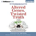 Altered Genes, Twisted Truth: How the Venture to Genetically Engineer Our Food Has Subverted Science, Corrupted Government, and Systematically Deceived the Public | Steven M. Druker