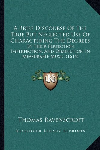 A Brief Discourse Of The True But Neglected Use Of Charactering The Degrees: By Their Perfection, Imperfection, And Diminution In Measurable Music (1614)