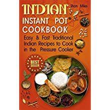 Indian Instant pot cookbook: Easy & Fast Traditional Indian Recipes to Cook in the Pressure Cooker (indian pressure cooker cookbook, indian instant pot, indian instant pot recipes)