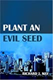 Plant an Evil Seed, Richard J. May, 1413708161