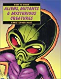 How to Draw Aliens, Mutants and Mysterious Creatures, Christopher Hart, 0823014398
