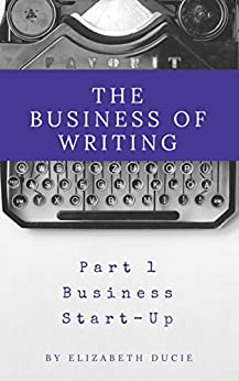 The Business of Writing Part 1: Business Start-Up by [Ducie, Elizabeth]