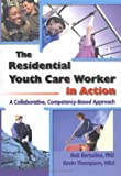 The Residential Youth Care Worker in Action : A Collaborative, Competency-Based Approach, Bertolino, Bob and Thompson, Kevin, 0789007010