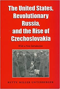 The United States, Revolutionary Russia and the Rise of Czechoslovakia (Foreign Relations & the Presidency)