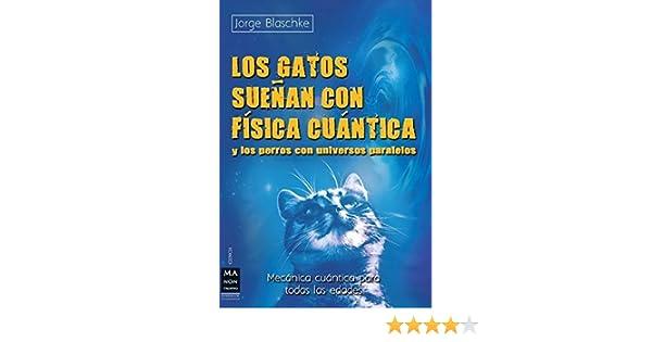 Los gatos sueñan con física cuántica: Y los perros con universos paralelos (Mecanica Cuantica Para Todas Las Edades) (Spanish Edition): Jorge Blaschke: ...