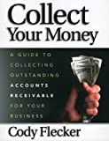 Collect Your Money: A Guide to Collecting Outstanding Accounts Receivable for Your Business