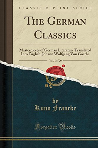 The German Classics, Vol. 1 of 20: Masterpieces of German Literature Translated Into English; Johann Wolfgang Von Goethe (Classic Reprint)